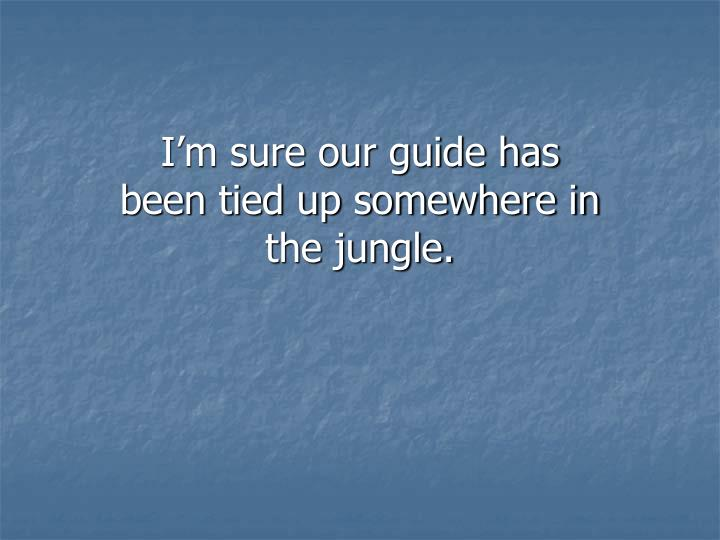 I'm sure our guide has been tied up somewhere in the jungle.