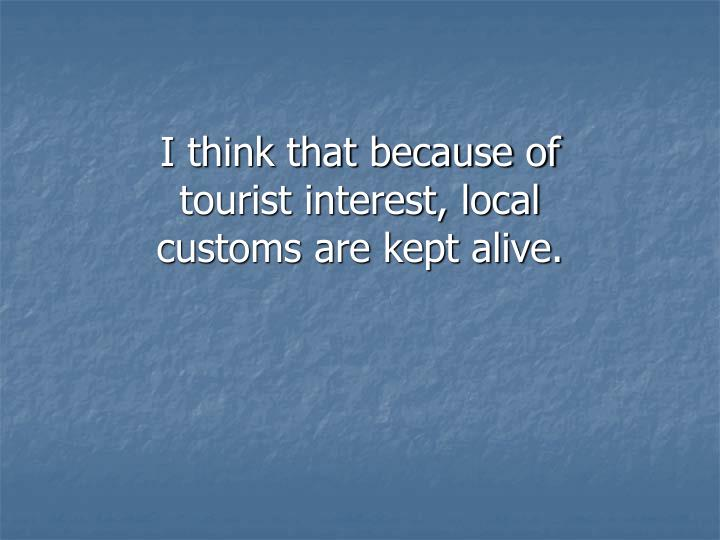 I think that because of tourist interest, local customs are kept alive.