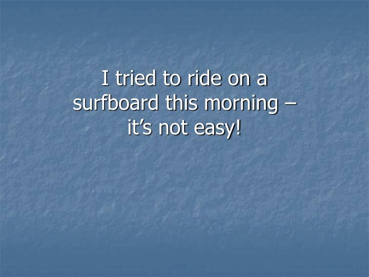 I tried to ride on a surfboard this morning – it's not easy!