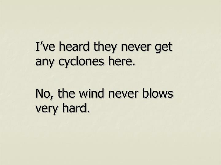 I've heard they never get any cyclones here.