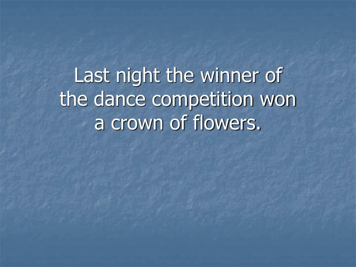 Last night the winner of the dance competition won a crown of flowers.