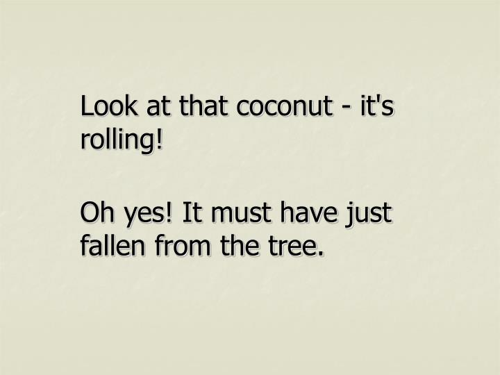 Look at that coconut - it's rolling!
