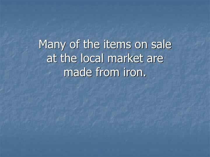 Many of the items on sale at the local market are made from iron.