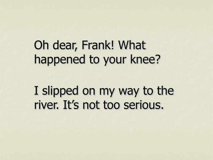 Oh dear, Frank! What happened to your knee?