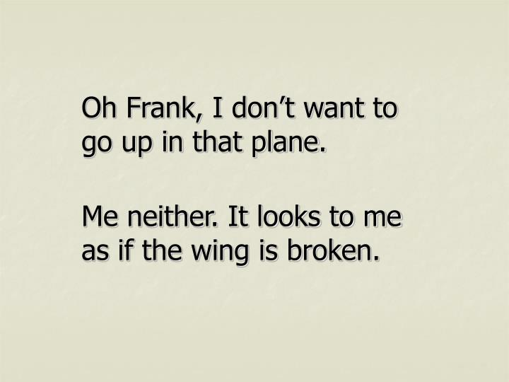 Oh Frank, I don't want to go up in that plane.