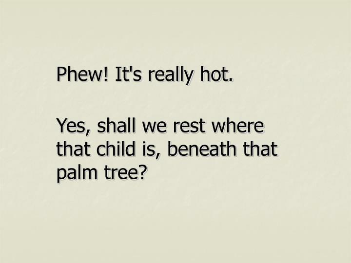 Phew! It's really hot.