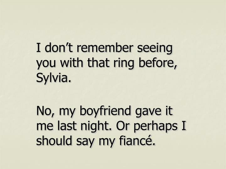 I don't remember seeing you with that ring before, Sylvia.