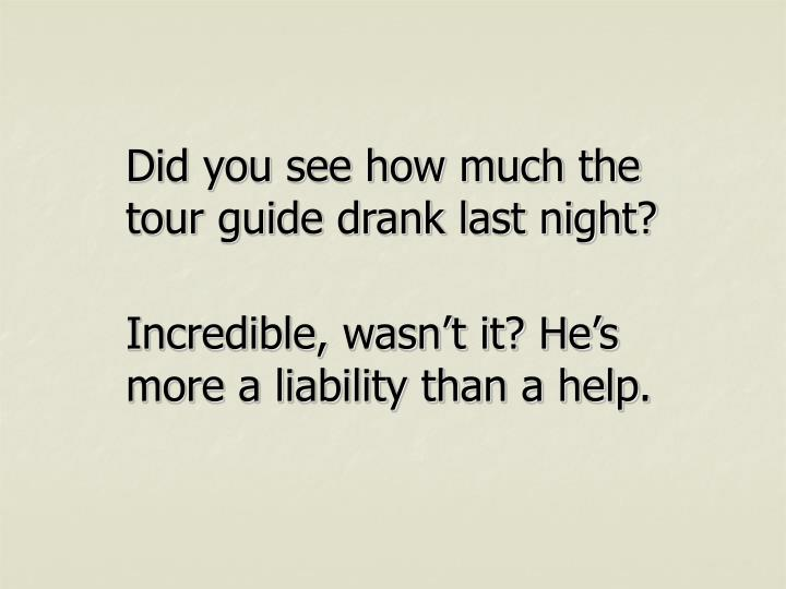 Did you see how much the tour guide drank last night?