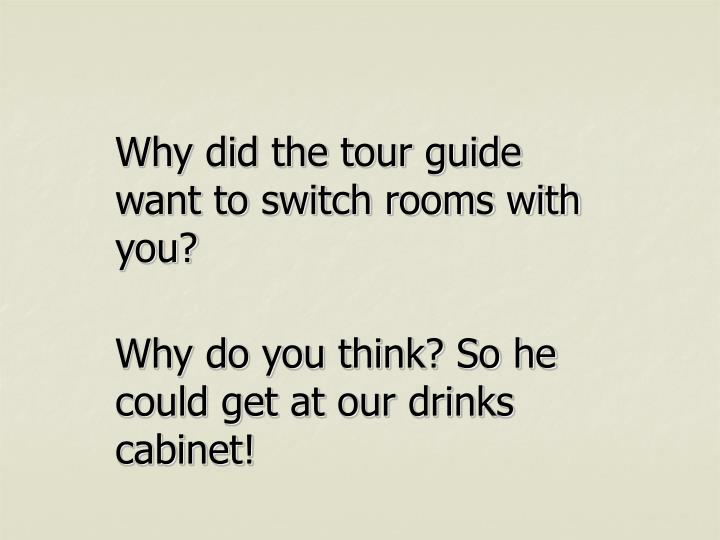 Why did the tour guide want to switch rooms with you?