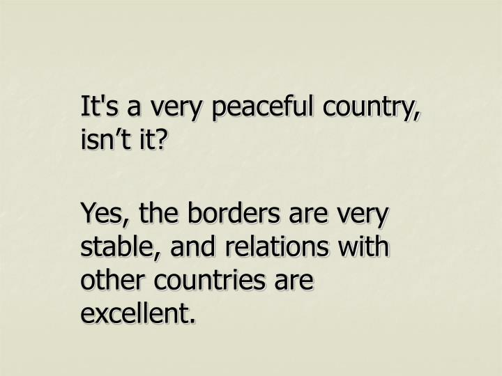 It's a very peaceful country, isn't it?