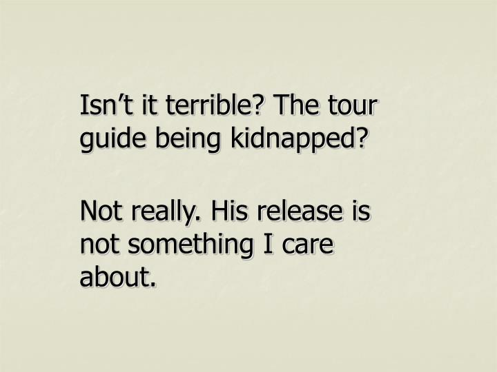 Isn't it terrible? The tour guide being kidnapped?
