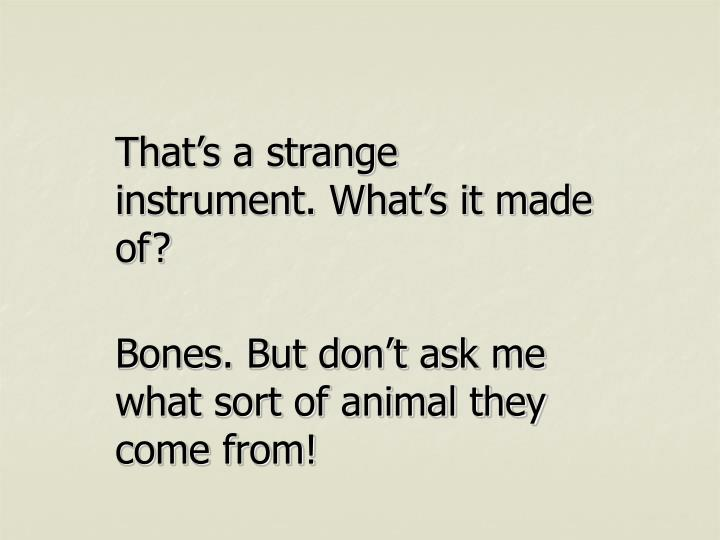 That's a strange instrument. What's it made of?