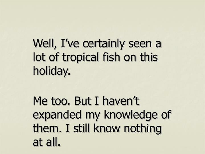 Well, I've certainly seen a lot of tropical fish on this holiday.