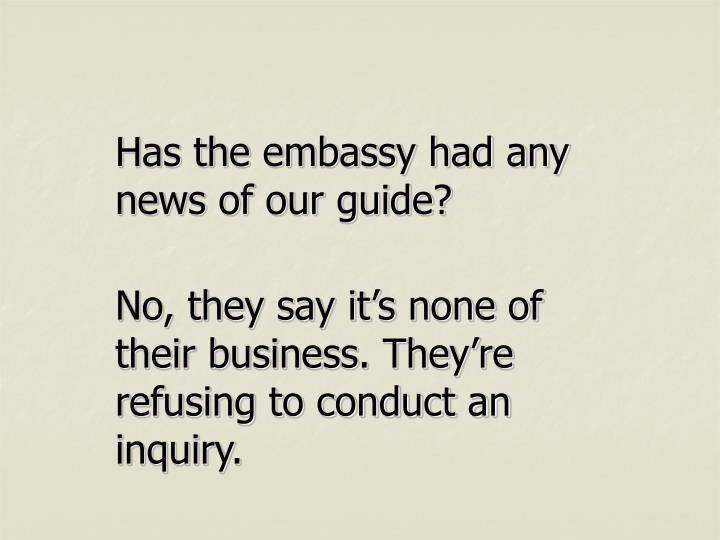 Has the embassy had any news of our guide?