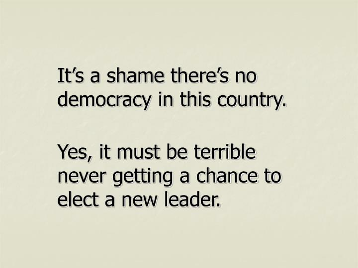 It's a shame there's no democracy in this country.