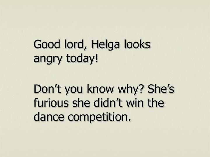 Good lord, Helga looks angry today!