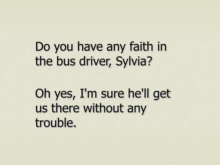Do you have any faith in the bus driver, Sylvia?