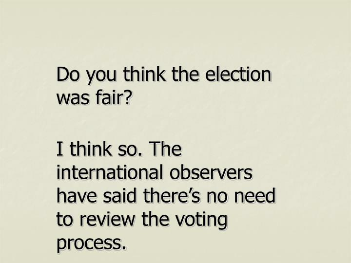Do you think the election was fair?