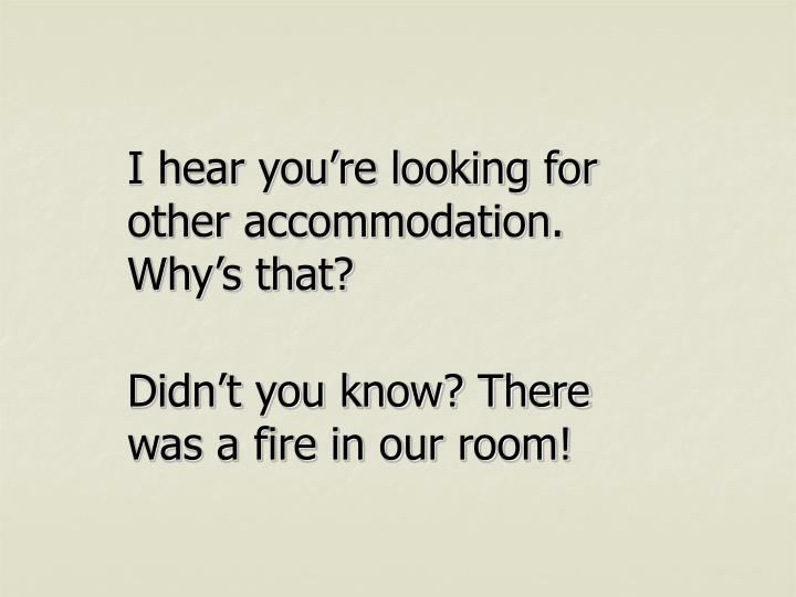 I hear you're looking for other accommodation. Why's that?