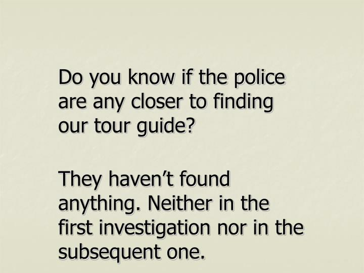Do you know if the police are any closer to finding our tour guide?