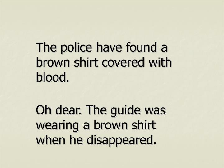 The police have found a brown shirt covered with blood.