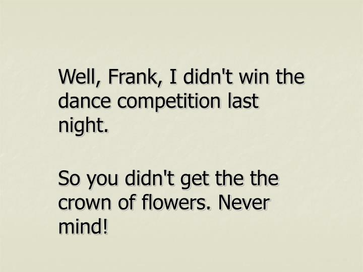 Well, Frank, I didn't win the dance competition last night.