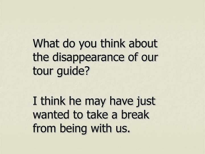 What do you think about the disappearance of our tour guide?