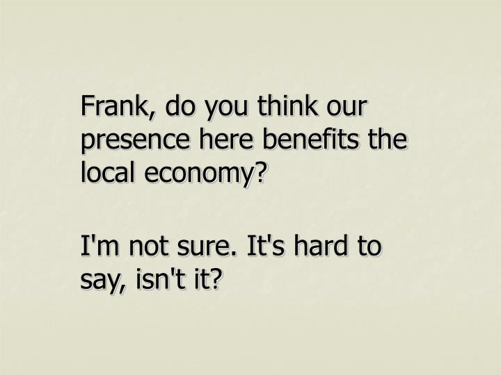 Frank, do you think our presence here benefits the local economy?