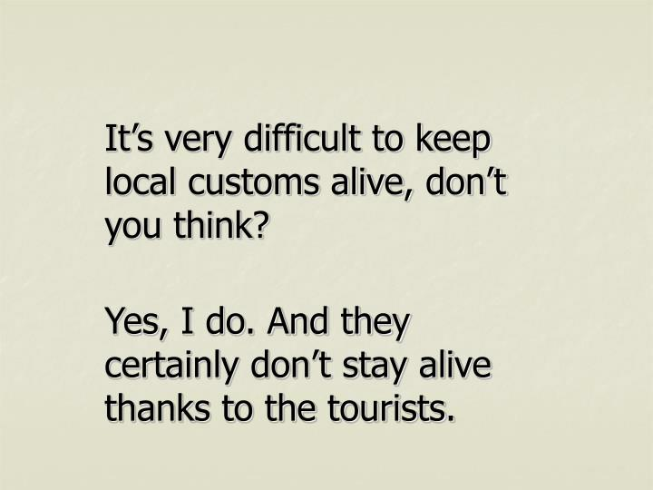 It's very difficult to keep local customs alive, don't you think?