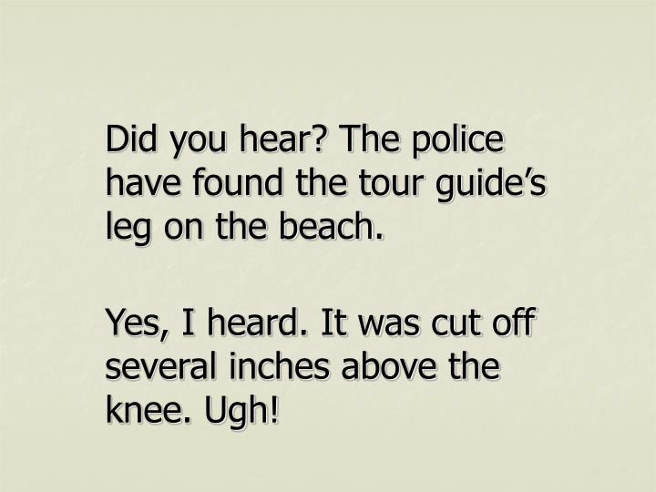 Did you hear? The police have found the tour guide's leg on the beach.