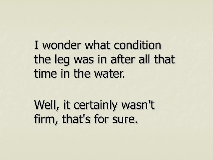 I wonder what condition the leg was in after all that time in the water.