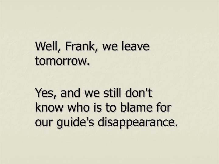 Well, Frank, we leave tomorrow.