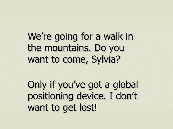 We're going for a walk in the mountains. Do you want to come, Sylvia?