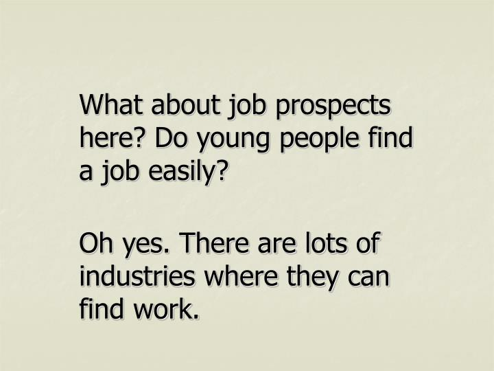 What about job prospects here? Do young people find a job easily?