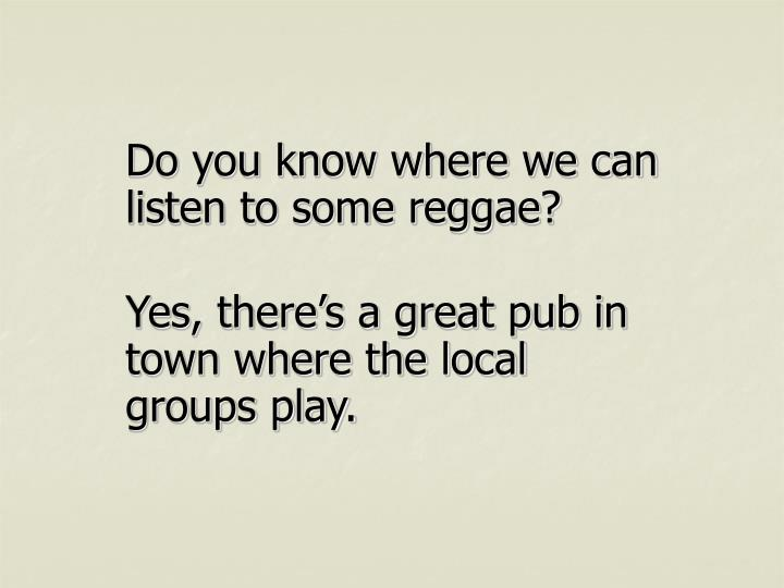 Do you know where we can listen to some reggae?