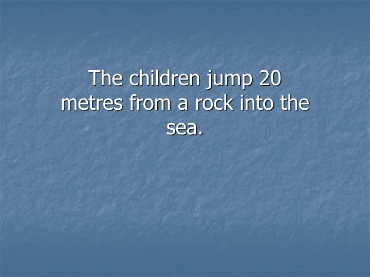 The children jump 20 metres from a rock into the sea.
