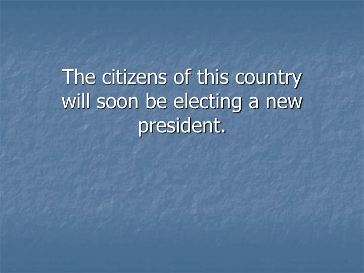 The citizens of this country will soon be electing a new president.