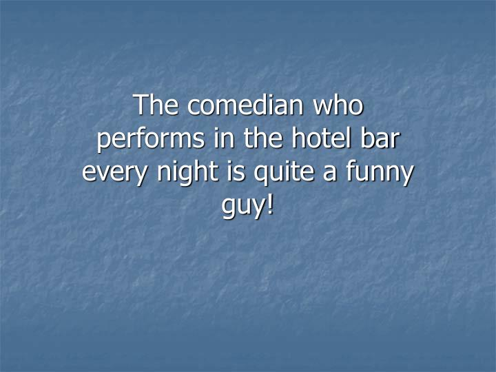 The comedian who performs in the hotel bar every night is quite a funny guy!