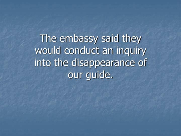 The embassy said they would conduct an inquiry into the disappearance of our guide.