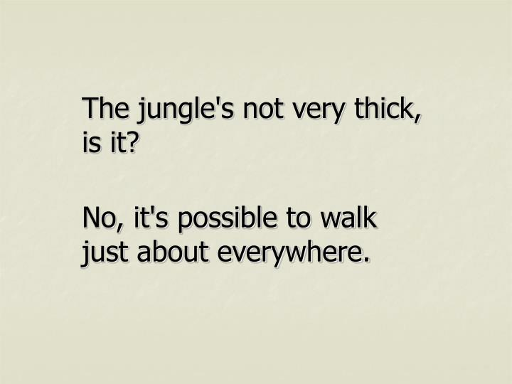 The jungle's not very thick, is it?