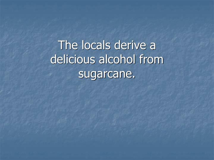 The locals derive a delicious alcohol from sugarcane.