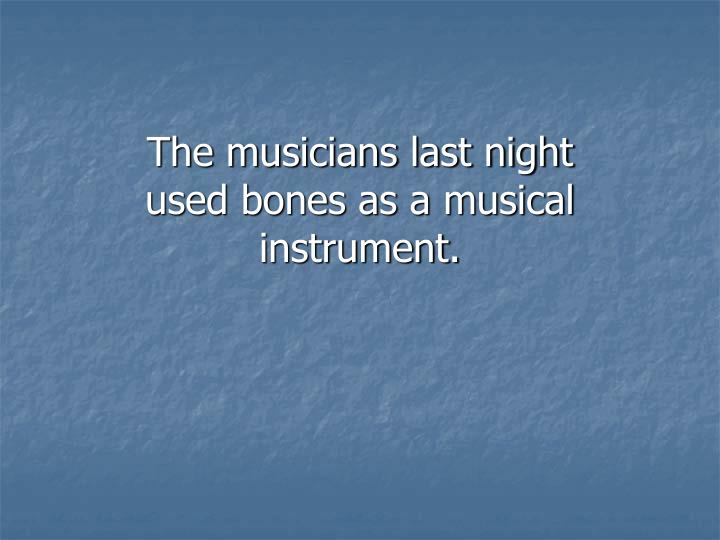 The musicians last night used bones as a musical instrument.