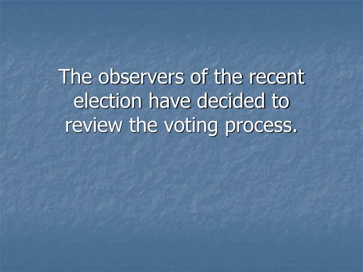 The observers of the recent election have decided to review the voting process.