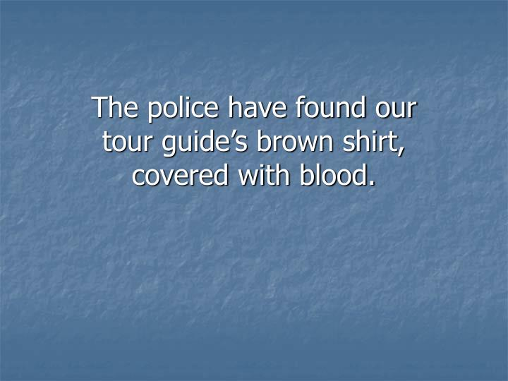 The police have found our tour guide's brown shirt, covered with blood.