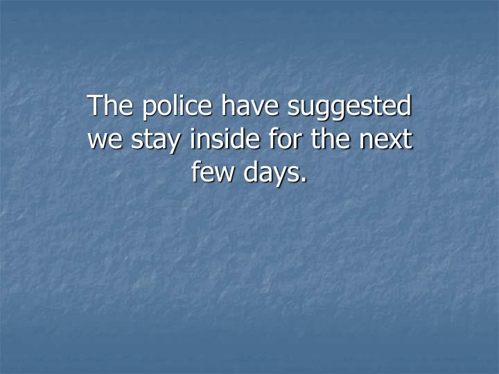 The police have suggested we stay inside for the next few days.