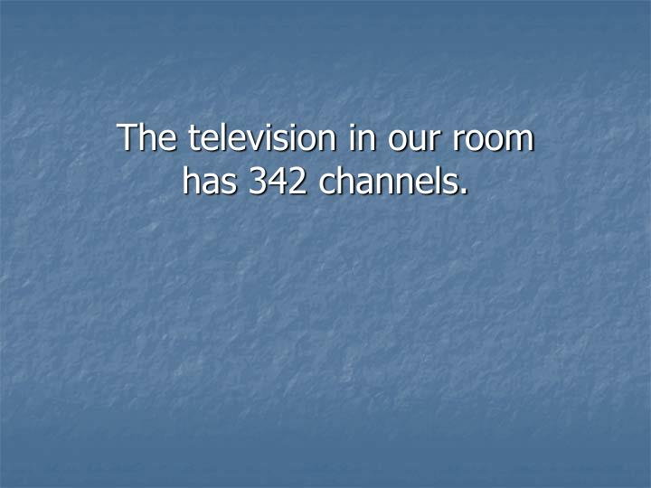 The television in our room has 342 channels.