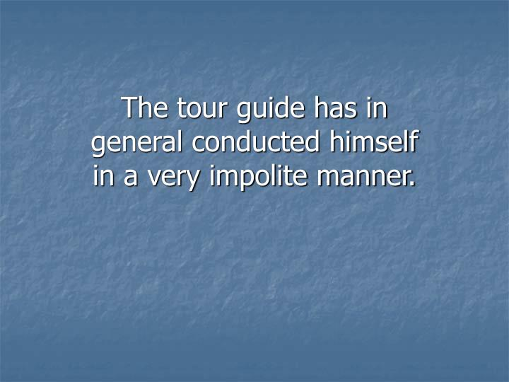 The tour guide has in general conducted himself in a very impolite manner.