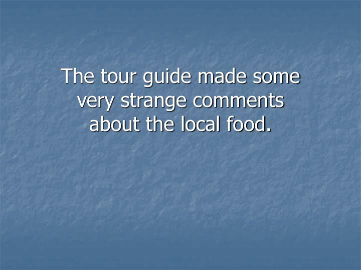 The tour guide made some very strange comments about the local food.