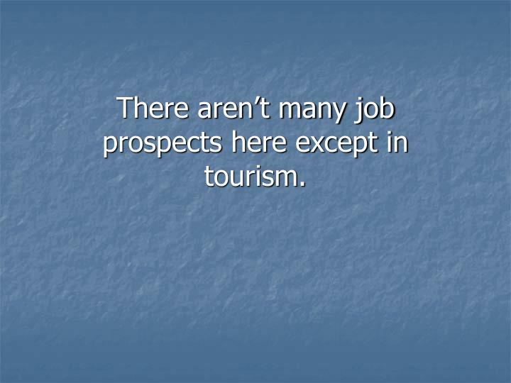 There aren't many job prospects here except in tourism.