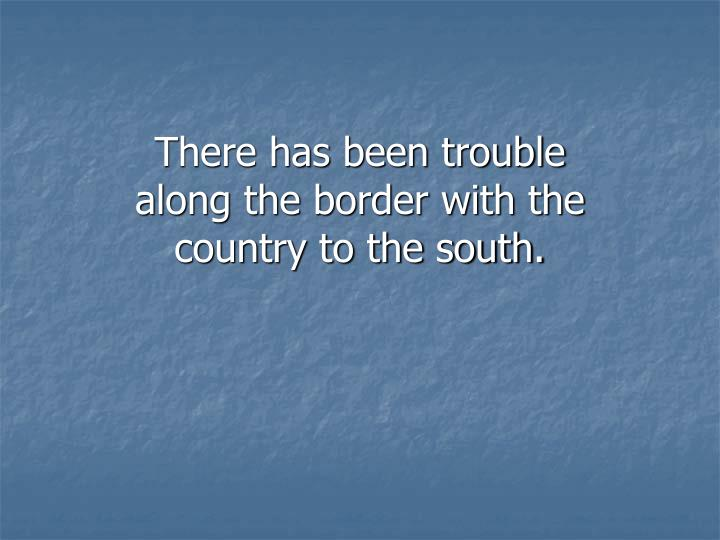 There has been trouble along the border with the country to the south.